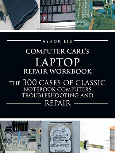 Computer Cares Laptop Repair Workbook: The 300 Cases of Classic Notebook Computers Troubleshooting and Repair Ashok Liu