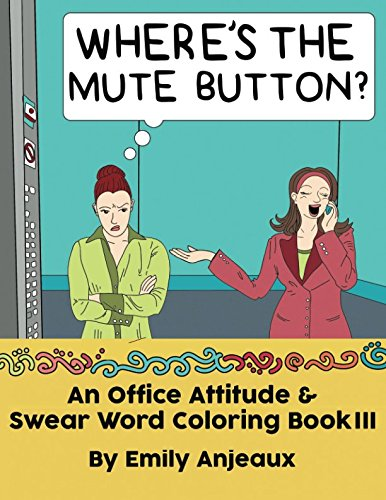 Where's The Mute Button?: An Office Attitude & Swear Word Coloring Book III