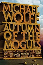 Autumn of the Moguls : My Misadventures With the Titans, Poseurs, and Money Guys Who Mastered and Messed Up Big Media
