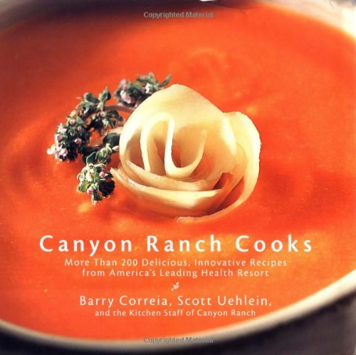 Canyon Ranch Cooks: More Than 200 Delicious, Innovative Recipes from America's Leading Health Resort by Barry Correia, Scott Uehlein
