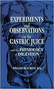 a review of experiments and observations on the gastric juice a study by william beaumont William beaumont (november 21, 1785 – april 25, 1853) was a surgeon in the us army who became known as the father of gastric physiology following his research on human digestion contents [hide] 1 biography 11 early life 12 experiments with st martin 13 death 2 legacy 3 in popular culture 4 see also.
