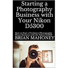 Starting a Photography Business with Your Nikon D5300: How to Start a Freelance Photography Photo Business with the Nikon D5300