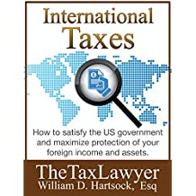International Taxes: How To Satisfy the US Government, And Maximize Protection Of Your Foreign Income and Assets