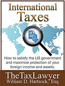 International Taxes: How To Satisfy the US Government, And Maximize Protection Of Your Foreign Income and Assets by [Hartsock, William]