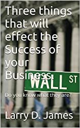 Three things that will effect the Success of your Business.: Do you know what they are?