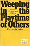 Weeping in the Playtime of Others : The Plight of Incarcerated Children, Wooden, Kenneth, 0070716439