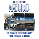 Arduino: The Ultimate QuickStart Guide - From Beginner to Expert (Arduino, Arduino for Beginners)