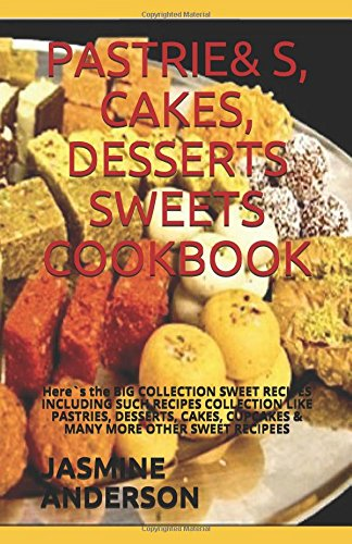 PASTRIES, CAKES, DESSERTS & SWEETS COOKBOOK: Here`s the BIG COLLECTION SWEET RECIPES INCLUDING SUCH RECIPES COLLECTION LIKE PASTRIES, DESSERTS, CAKES, CUPCAKES & MANY MORE OTHER SWEET RECIPEES
