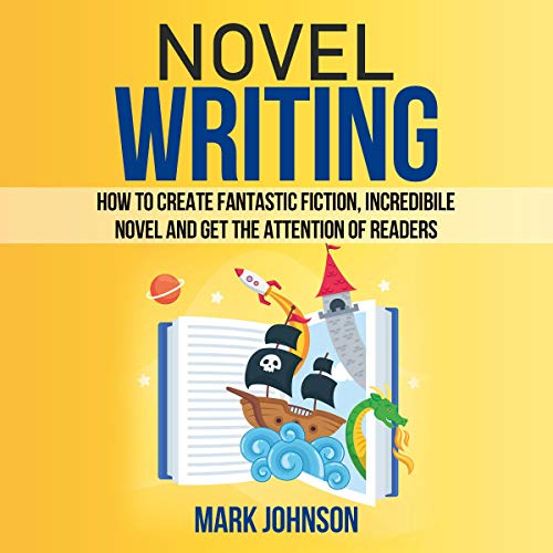 Novel Writing: How to Create Fantastic Fiction, Incredibile Novel and Get the Attention of Readers