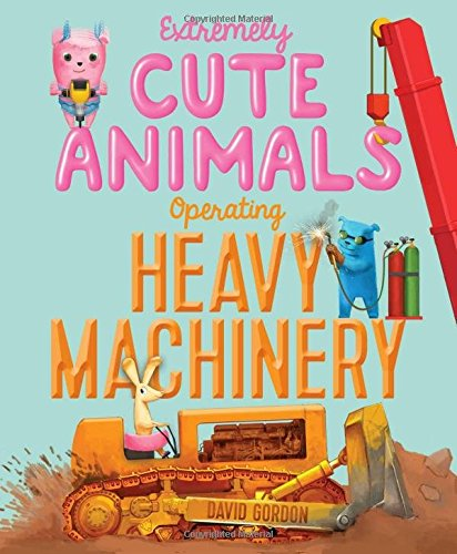Read Online Extremely Cute Animals Operating Heavy Machinery PDF
