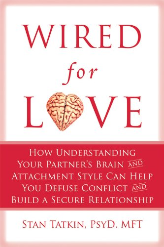 Wired for Love: How Understanding Your Partner's Brain and Attachment Style Can Help You Defuse Conflict and Build a Secure Relationship (Advice On Marriage From A Divorced Man)