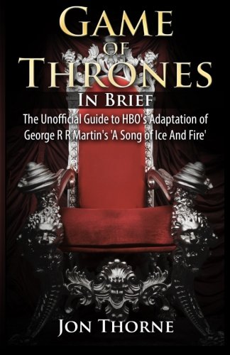 Game of Thrones In Brief: The Unofficial Guide to HBO's Adaptation of George R R Martin's 'A Song of Ice And Fire' (West