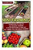 Mini Farming: Learn How to Create An Organic Garden in Your Backyard & Find Out 20 + Useful Tips For Urban Farming: (Mini Farm, Organic Gathering) ... Home Gardening, Growing Organic Food At Home)