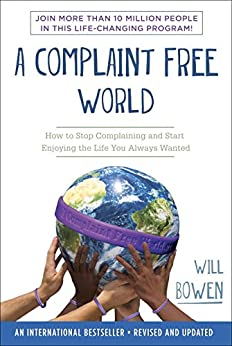 A Complaint Free World: How to Stop Complaining and Start Enjoying the Life You Always Wanted by [Bowen, Will]