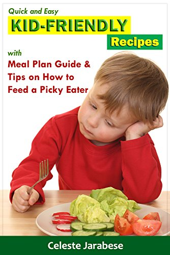 Kid-Friendly Recipes with Meal Plan Guide and Tips on How to Feed a Picky Eater: Healthy Recipes for Kids, Delicious Recipes for Picky Eaters by Celeste Jarabese, Content Arcade Publishing