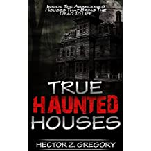 True Haunted Houses: Inside The Abandoned Houses That Bring The Dead To Life (Haunted Places Book 1)