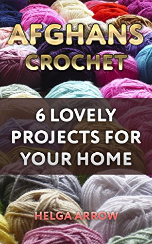 (Afghans Crochet: 6 Lovely Projects for Your Home: (Crochet Patterns, Crochet Stitches))