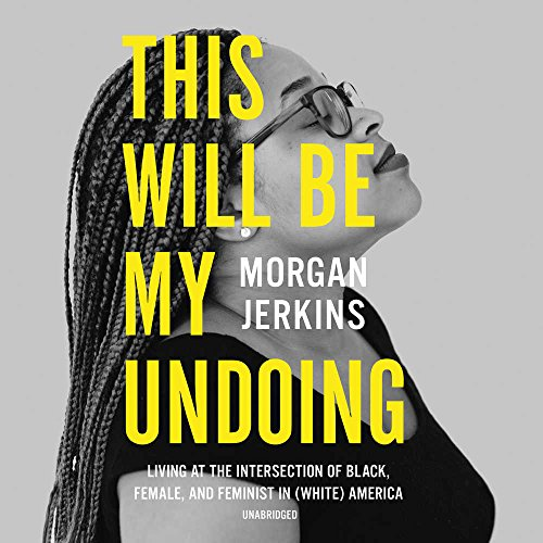 This Will Be My Undoing: Living at the Intersection of Black, Female, and Feminist in (White) America by HarperCollins Publishers and Blackstone Audio