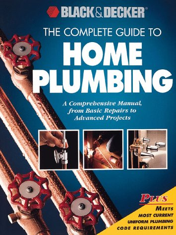 The Complete Guide to Home Plumbing: A Comprehensive Manual, from Basic Repairs to Advanced Projects (Black & Decker Home Improvement Library)