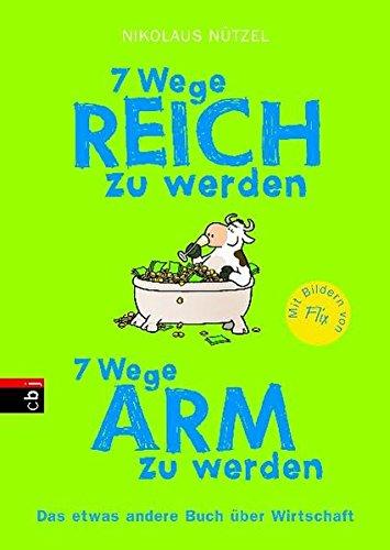 7 Wege reich zu werden - 7 Wege arm zu werden: Das etwas andere Buch über Wirtschaft