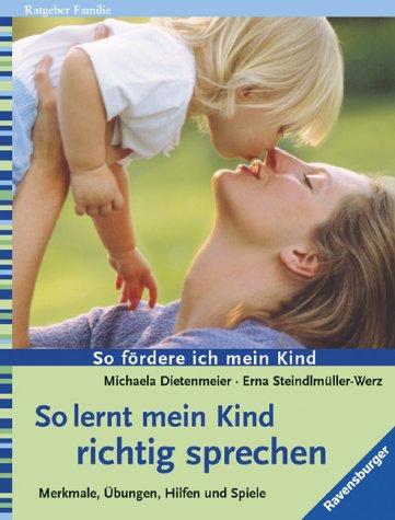 So lernt mein Kind richtig sprechen. Merkmale, Übungen, Hilfen und Spiele. So fördere ich mein Kind