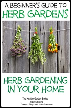 A Beginners Guide To Herb Gardens Herb Gardening In Your Home Healthy Gardening Series Book 6