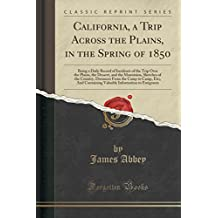 California, a Trip Across the Plains, in the Spring of 1850: Being a Daily Record of Incidents of the Trip Over the Plains, the Dessert, and the Mountains, Sketches of the Country, Distances from the Camp to Camp, Etc;, and Containing Valuable Information