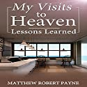 My Visits to Heaven: Lessons Learned Audiobook by Matthew Robert Payne Narrated by JP Worlton