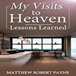 My Visits to Heaven: Lessons Learned | Matthew Robert Payne