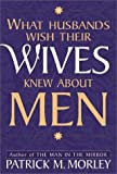 What Husbands Wish Their Wives Knew about Men, Patrick M. Morley, 0310214149