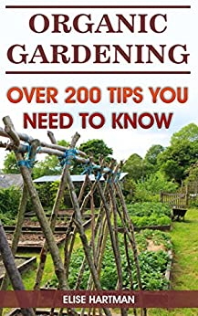 Organic Gardening: Over 200 Tips You Need To Know by [Hartman, Elise]