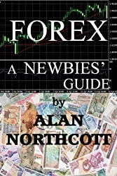 Forex A Newbies' Guide: An Everyday Guide to Foreign Currency Trading (Newbies Guides to Finance Book 1)