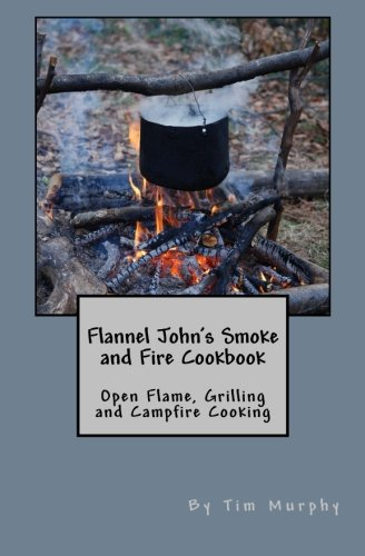 Flannel John's Smoke and Fire Cookbook: Open Flame, Grilling and Campfire Cooking (Cookbooks for Guys)