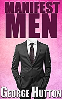 Manifest Men: Create Your Ideal Man In Your Mind and Attract Him Into Your Life by [Hutton, George]