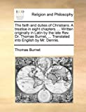 The Faith and Duties of Christians a Treatise in Eight Chapters Written Originally in Latin by the Late Rev Dr Thomas Burnet, Translated I, Thomas Burnet, 1140739085
