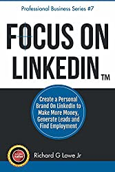 Focus on LinkedIn: Create a Personal Brand on LinkedIn to Make More Money, Generate Leads and Find Employment (Business Professional Series Book 7)