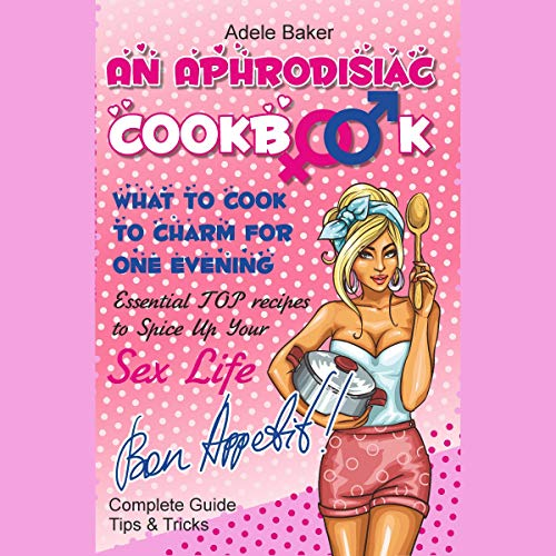 An Aphrodisiac Cookbook: What to Cook to Charm for One Evening: Complete Guide, Tips & Tricks, Essential Top Recipes to Spice Up Your Sex Life by Adele Baker