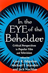 In the Eye of the Beholder: Critical Perspective in Popular Film & Television: Critical Perspectives in Popular Film and Television