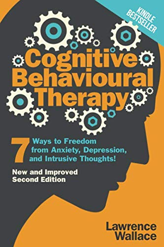 Cognitive Behavioural Therapy: 7 Ways to Freedom from Anxiety, Depression, and Intrusive Thoughts (Happiness is a trainable, attainable skill!)