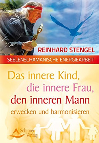 Das innere Kind, die innere Frau, den inneren Mann erwecken und harmonisieren: seelenschamanische Energiearbeit