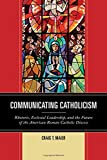 Communicating Catholicism: Rhetoric, Ecclesial Leadership, and the Future of the American Roman Catholic Diocese (The Fairleigh Dickinson University Press Series in Communication Studies)
