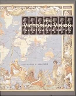 The Victorian Vision: Inventing the New Britain: John M  Mackenzie