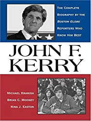 John F. Kerry: The Complete Biography By The Boston Globe Reporters Who Know Him Best