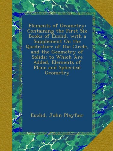 Download Elements of Geometry: Containing the First Six Books of Euclid, with a Supplement On the Quadrature of the Circle, and the Geometry of Solids; to ... Elements of Plane and Spherical Geometry PDF