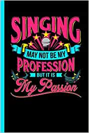 Singing May Not Be My Profession But It Is My Passion: Notebook & Journal Or Diary For Singers and Teachers - Take Your Notes Or Gift It To Girls, Date Ruled Paper (120 Pages, 6x9