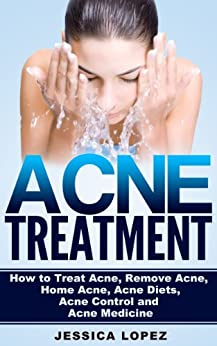 Acne Treatment: How to Treat Acne, Remove Acne, Home Acne, Acne Diets, Acne Control and Acne Medicine (Total Wellness: Healthy Life, Body and Mind Management Book 4) by [Lopez, Jessica]