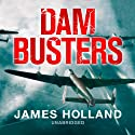Dam Busters: The Race to Smash the Dams, 1943 Audiobook by James Holland Narrated by James Holland