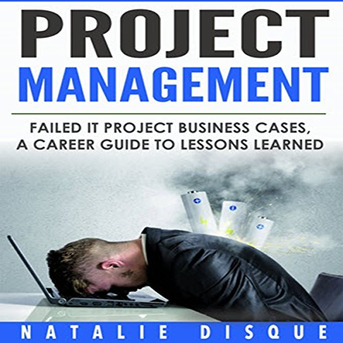 Project Management: Failed IT Project Business Cases: A Career Guide to Lessons Learned