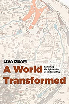 A World Transformed: Exploring the Spirituality of Medieval Maps by [Deam, Lisa]