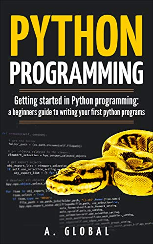 PYTHON PROGRAMMING: Getting started in Python programming: a beginners guide to writing your first python programs (English Edition)